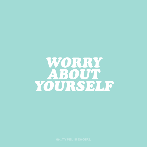 Worry About Yourself: WORRY  ABOUT  YOURSELF  @_TYPELIKEAGIRL