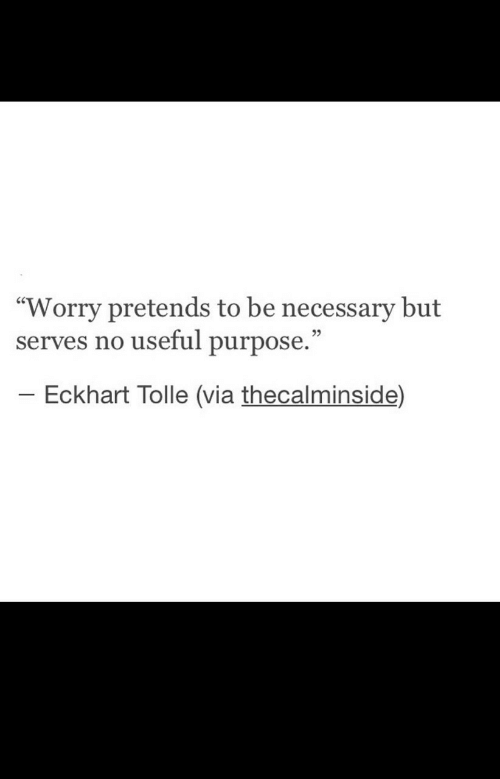 "Eckhart Tolle, Via, and Necessary: ""Worry pretends to be necessary but  serves no useful purpose.""  Eckhart Tolle (via thecalminside)"