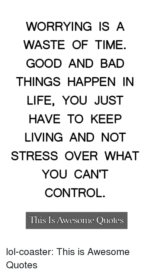 Bad, Life, and Lol: WORRYING IS A  WASTE OF TIME.  GOOD AND BAD  THINGS HAPPEN IN  LIFE, YOU JUST  HAVE TO KEEP  LIVING AND NOT  STRESS OVER WHAT  YOU CAN'T  CONTROL  This Is Awesome Quotes lol-coaster:  This is Awesome Quotes