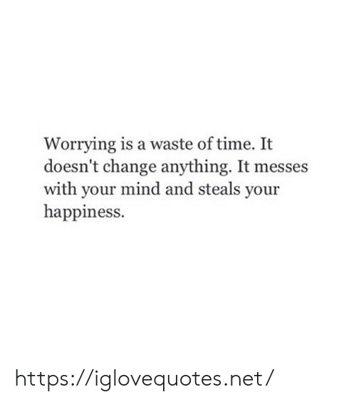 Time, Change, and Happiness: Worrying is a waste of time. It  doesn't change anything. It messes  with your mind and steals your  happiness. https://iglovequotes.net/