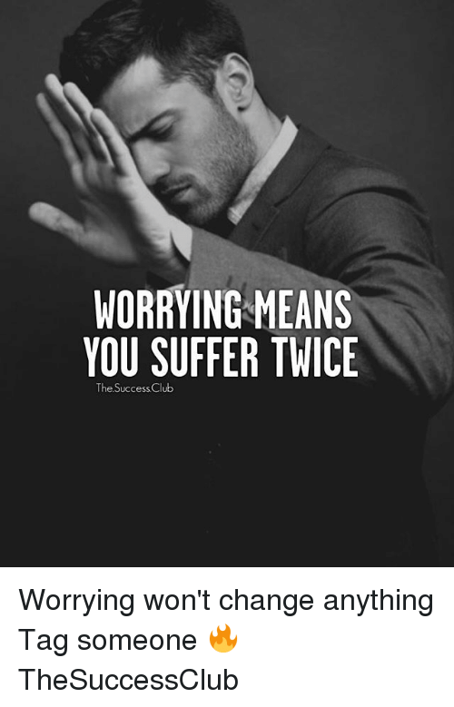 You Suffer: WORRYING MEANS  YOU SUFFER TWICE  The Success Club Worrying won't change anything Tag someone 🔥 TheSuccessClub
