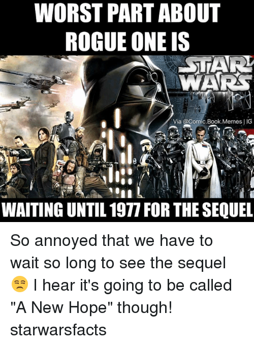 "Memes, Rogue, and Annoyed: WORST PART ABOUT  ROGUE ONE IS  STAR!  WARS  Via a Comic Book Memes  JG  WAITING UNTIL 1977 FOR THE SEQUEL So annoyed that we have to wait so long to see the sequel😒 I hear it's going to be called ""A New Hope"" though! starwarsfacts"