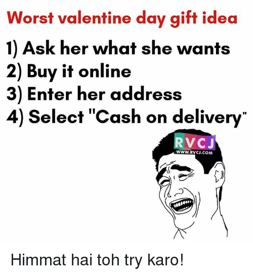 wanted 2: Worst valentine day gift idea  1) Ask her what she wants  2) Buy it online  3) Enter her address  4) elect Cash on delivery  VOC J  WWW. RVCJ.COM Himmat hai toh try karo!