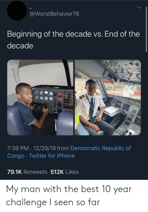 challenge: @WorstBehavior78  Beginning of the decade vs. End of the  decade  7:39 PM · 12/29/19 from Democratic Republic of  Congo · Twitter for iPhone  79.1K Retweets 512K Likes My man with the best 10 year challenge I seen so far