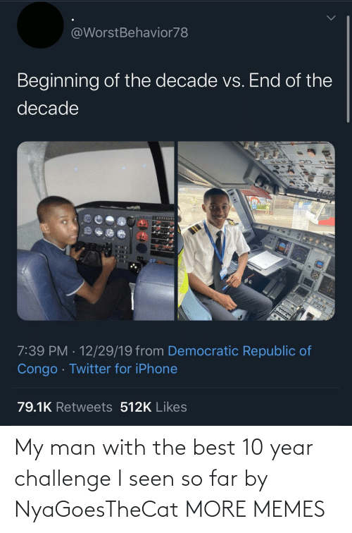 challenge: @WorstBehavior78  Beginning of the decade vs. End of the  decade  7:39 PM · 12/29/19 from Democratic Republic of  Congo · Twitter for iPhone  79.1K Retweets 512K Likes My man with the best 10 year challenge I seen so far by NyaGoesTheCat MORE MEMES