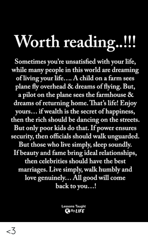Dancing, Life, and Love: Worth reading..!!  Sometimes you're unsatisfied with your life,  while many people in this world are dreaming  of living your life....A child on a farm sees  plane fly overhead & dreams of flying. But,  a pilot on the plane sees the farmhouse &  dreams of returning home. That's life! Enjoy  yours... if wealth is the secret of happiness,  then the rich should be dancing on the streets.  But only poor kids do that. If power ensures  security, then officials should walk unguarded  But those who live simply, sleep soundly.  If beauty and fame bring ideal relationships,  then celebrities should have the best  marriages. Live simply, walk humbly and  love genuinely... All good will come  back to you...!  Lessons Taught  By LIFE <3