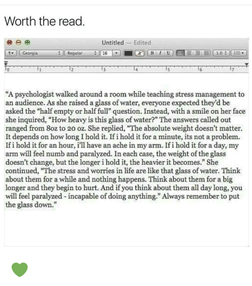 """inquire: Worth the read  Untitled Edited  16  Regula  Georgia  A psychologist walked around a room while teaching stress management to  an audience. As she raised a glass of water, everyone expected they'd be  asked the """"half empty or half full"""" question. Instead, with a smile on her face  she inquired, """"How heavy is this glass of water?"""" The answers called out  ranged from 8ozto 20 oz. She replied, """"The absolute weight doesn't matter.  It depends on how long I hold it. If i hold it for a minute, its not a problem.  If i hold it for an hour, i'll have an ache in my arm. Ifi holdit for a day, my  arm will feel numb and paralyzed. In each case, the weight of the glass  doesn't change, but the longer i hold it, the heavier it becomes."""" She  continued, """"The stress and worries in life are like that glass of water. Think  about them for a while and no  happens. Think about them for a big  longer and they begin to hurt. And if you think about them all day long, you  will feel paralyzed incapable of doing anything."""" Always remember to put  the glass down. 💚"""