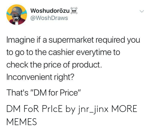"Dank, Memes, and Target: Woshudorozu  @WoshDraws  Imagine if a supermarket required you  to go to the cashier everytime to  check the price of product.  Inconvenient right?  That's ""DM for Price"" DM FoR PrIcE by jnr_jinx MORE MEMES"