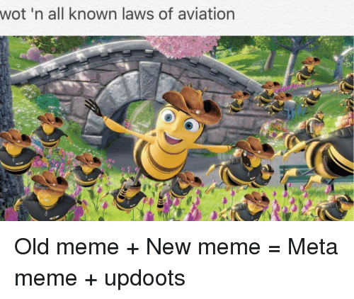 Updoots: wot 'n all known laws of aviation <p>Old meme + New meme = Meta meme + updoots</p>