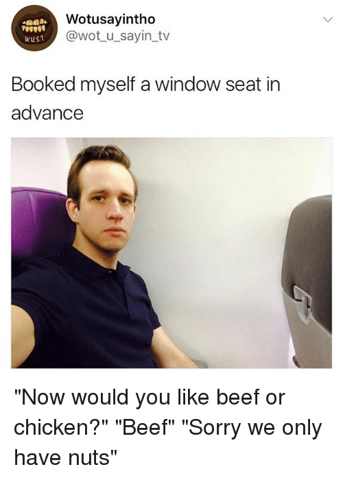 """Beef, Sorry, and Chicken: Wotusayintho  @wot u_sayin_tv  wus1  Booked myself a window seat in  advance """"Now would you like beef or chicken?"""" """"Beef"""" """"Sorry we only have nuts"""""""