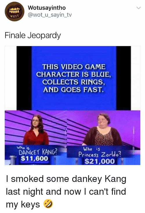 Zorldo: Wotusayintho  @wot u_sayin_tv  wusT  Finale Jeopardy  THIS VIDEO GAME  CHARACTER IS BLUE,  COLLECTS RINGS  AND GOES FAST.  who is  DANKEY KANG?  $11,600  Who is  Princess Zorldo  $21,000 I smoked some dankey Kang last night and now I can't find my keys 🤣