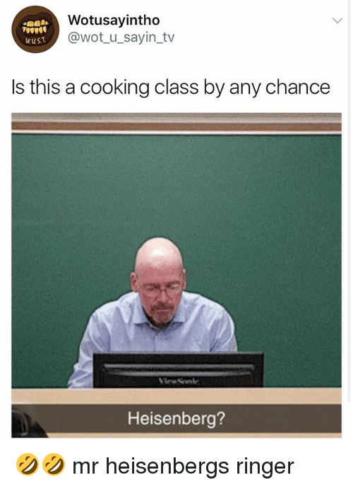 Heisenberger: Wotusayintho  @wot_u_sayin_tv  WuST  Is this a cooking class by any chance  Heisenberg? 🤣🤣 mr heisenbergs ringer