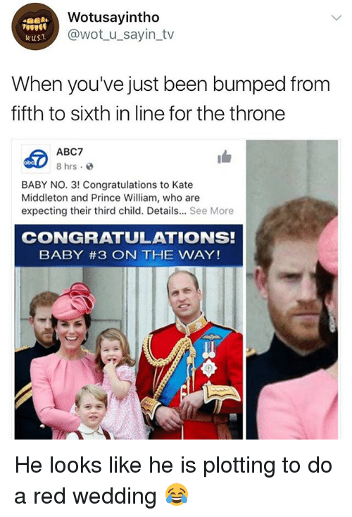 katee: Wotusayintho  @wot_u_sayin_tv  wuST  When you've just been bumped from  fifth to sixth in line for the throne  ABC7  8 hrs.  obc  BABY NO. 3! Congratulations to Kate  Middleton and Prince William, who are  expecting their third child. Details... See More  CONGRATULATIONS!  BABY #3 ON THE WAY! He looks like he is plotting to do a red wedding 😂