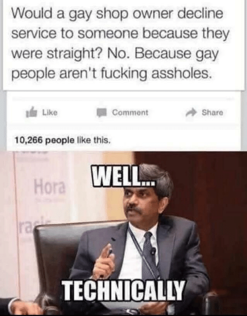 Fucking, Gay, and Shop: Would a gay shop owner decline  service to someone because they  were straight? No. Because gay  people aren't fucking assholes.  Like  Comment  Share  10,266 people like this.  Hora WELL  ra  TECHNICALLY
