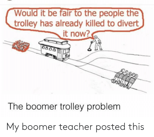 Trolley: Would it be fair to the people the  trolley has already killed to divert  it now?  0000  0150M  The boomer trolley problem My boomer teacher posted this