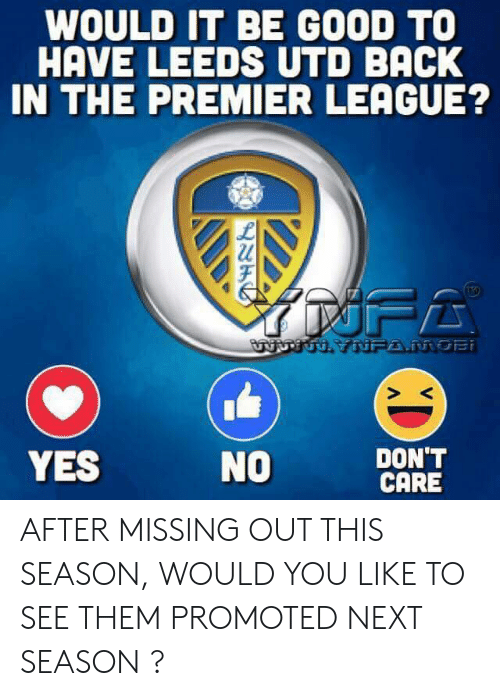mobi: WOULD IT BE GOOD TO  HAVE LEEDS UTD BACK  IN THE PREMIER LEAGUE?  URTUH YNFA.MOBi  DON'T  CARE  YES  NO AFTER MISSING OUT THIS SEASON, WOULD YOU LIKE TO SEE THEM PROMOTED NEXT SEASON ?
