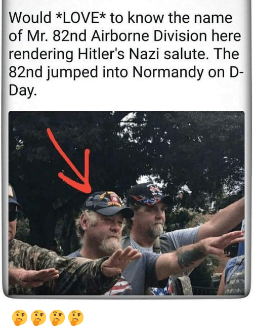 d-day: Would *LOVE* to know the name  of Mr. 82nd Airborne Division here  rendering Hitler's Nazi salute. The  82nd jumped into Normandy on D-  Day 🤔🤔🤔🤔
