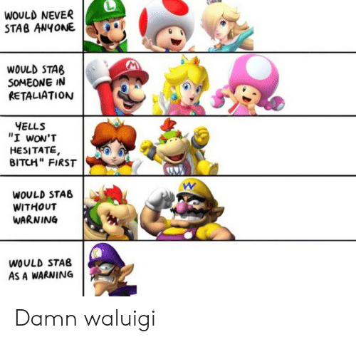 "hesitate: WOULD NEVER  STAB ANYONE  WOULD STAB  SOMEONE IN  RETALIATION  YELLS  ""I wON'T  HESITATE,  BITCH"" FIRST  WOULD STAB  WITHOUT  WARNING  WOULD STAB  AS A WARNING Damn waluigi"