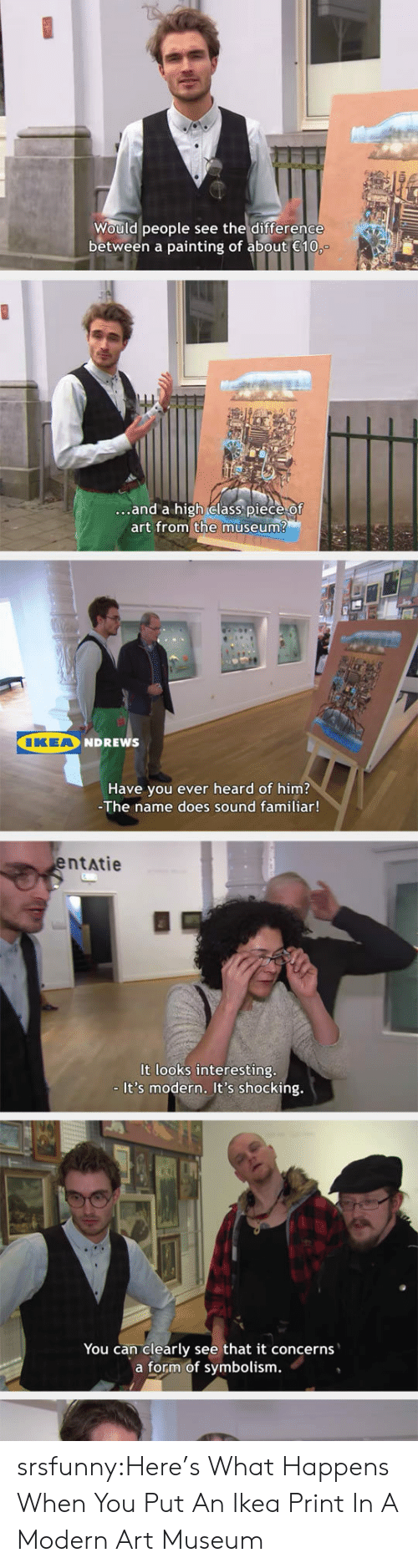 modern art: Would people see the difference  between a painting of about 10  ...and a high elass piece Of  art from the museum?  IKEA  NDREWS  Have you ever heard of him?  The name does sound familiar!  entatie  It looks interesting  - It's modern. It's shocking.  You can clearly see that it concerns  a form of symbolism. srsfunny:Here's What Happens When You Put An Ikea Print In A Modern Art Museum