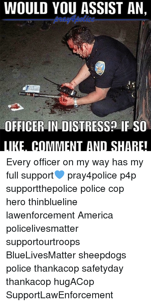 Distression: WOULD YOU ASSIST AN,  OFFICER IN DISTRESS IF SO  LIKE. COMMENT AND SHARE! Every officer on my way has my full support💙 pray4police p4p supportthepolice police cop hero thinblueline lawenforcement America policelivesmatter supportourtroops BlueLivesMatter sheepdogs police thankacop safetyday thankacop hugACop SupportLawEnforcement