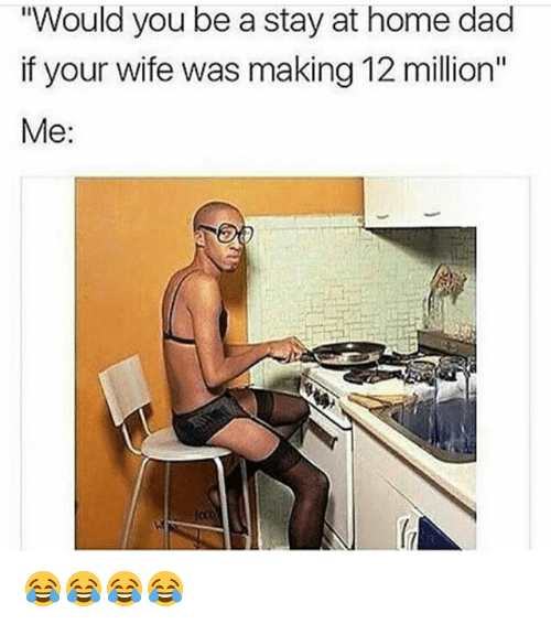 """staying at home: Would you be a stay at home dad  if your wife was making 12 million""""  Me:  oto 😂😂😂😂"""