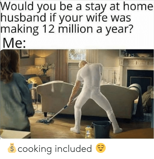 Dank, Home, and Husband: Would you be a stay at home  husband if your wife was  making 12 million a year?  Me: 💰cooking included 😌