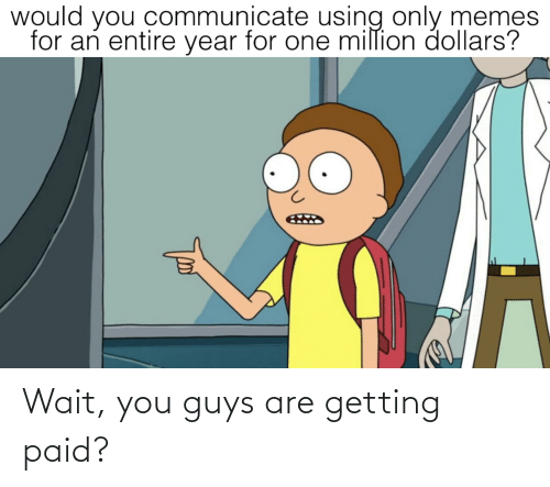 Communicate: would you communicate using only memes  for an entire year for one million dollars? Wait, you guys are getting paid?
