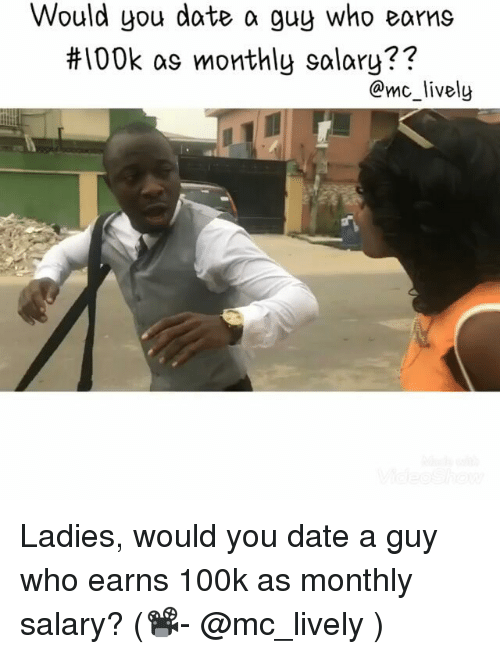 Memes, Date, and 🤖: Would you date a guy who eams  #100k as monthly salary??  @mc_lively Ladies, would you date a guy who earns 100k as monthly salary? (📽- @mc_lively )