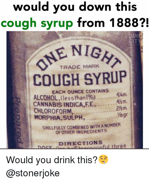 Memes, Alcohol, and Cannabis: would you down this  cough syrup from 1888?!  ENIGH  TRADE MARK  COUGH SYRUP  EACH OUNCE CONTAINS  ALCOHOL, (lessthan 196)  CANNABIS INDICA,F.E.,  44m  Ahm.  2%m.  Yegr  CHLOROFORM  MORPHIA,SULPH,  SKILLFULLY COMBINED WITH A NUMBER  OF OTHER INGREDIENTS  DIRECTIONS  onful three Would you drink this?🤤@stonerjoke