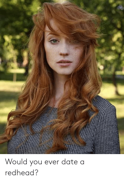 Date, You, and Redhead: Would you ever date a redhead?
