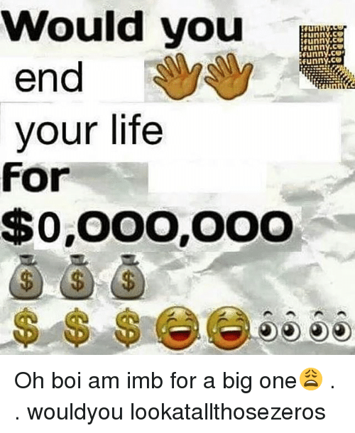 imb: Would you  funny,CS  Hunny,CEO  Funny funny, CO  end  your life  For  $0,000,000 Oh boi am imb for a big one😩 . . wouldyou lookatallthosezeros