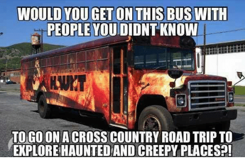 Creepy, Dank, and 🤖: WOULD YOU GET ON THIS BUSWITH  PEOPLE YOUDIDNTKNOW  TO GOONACROSS COUNTRY ROAD TRIP TO  EXPLOREHAUNTEDAND CREEPY PLACESP!