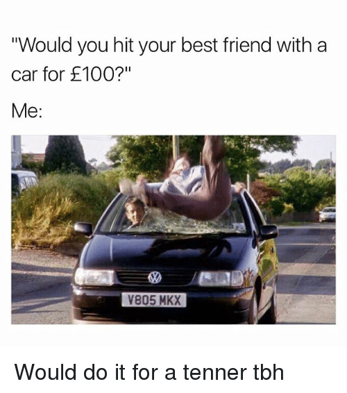 """Hitted: Would you hit your best friend with a  car for £100?""""  Me:  V805 MKX Would do it for a tenner tbh"""