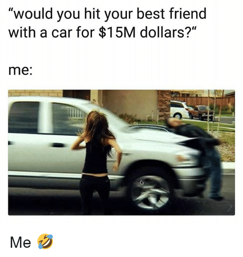 "Best Friend, Funny, and Best: ""would you hit your best friend  with a car for $15M dollars?""  me: Me 🤣"