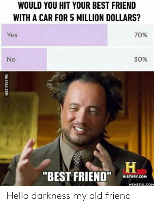 "Best Friend, Hello, and Best: WOULD YOU HIT YOUR BEST FRIEND  WITH A CAR FOR 5 MILLION DOLLARS?  Yes  70%  No  30%  ""BEST FRIEND  COM  HISTORY.COM  MEMEFULCOM Hello darkness my old friend"