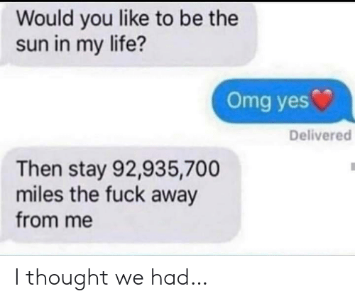 Life, Omg, and Fuck: Would you like to be the  sun in my life?  Omg yes  Delivered  Then stay 92,935,700  miles the fuck away  from me I thought we had…