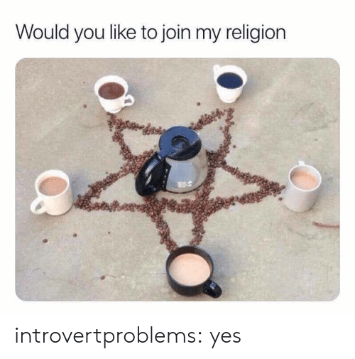 My Religion: Would you like to join my religion introvertproblems: yes