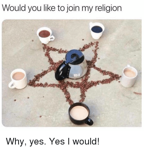 My Religion: Would you like to join my religion Why, yes. Yes I would!