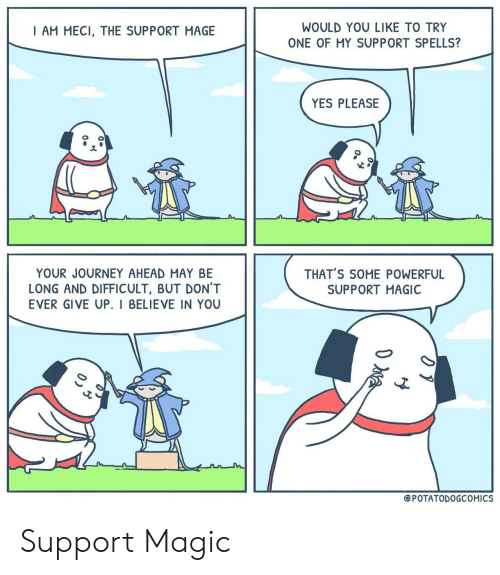 Journey, Magic, and Powerful: WOULD YOU LIKE TO TRY  ONE OF MY SUPPORT SPELLS?  I AM MECI, THE SUPPORT MAGE  YES PLEASE  YOUR JOURNEY AHEAD MAY BE  LONG AND DIFFICULT, BUT DON'T  EVER GIVE UP. I BELIEVE IN YOU  THAT'S SOME POWERFUL  SUPPORT MAGIC  ePOTATODOGCOMICS Support Magic