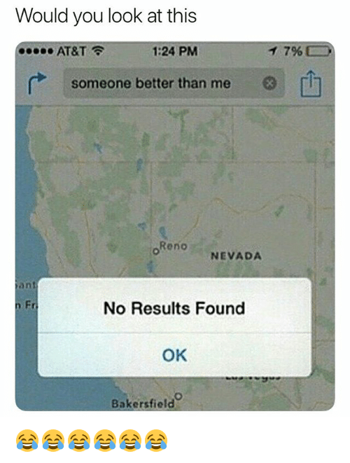 reno: Would you look at this  AT&T  1:24 PM  796  someone better than me  Reno  NEVADA  an  n Fr  No Results Found  OK  Bakersfield 😂😂😂😂😂😂