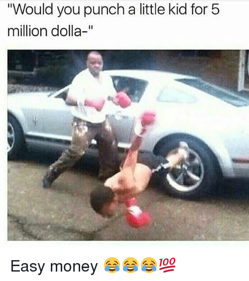 """easy money: """"Would you punch a little kid for 5  million dolla-"""" Easy money 😂😂😂💯"""