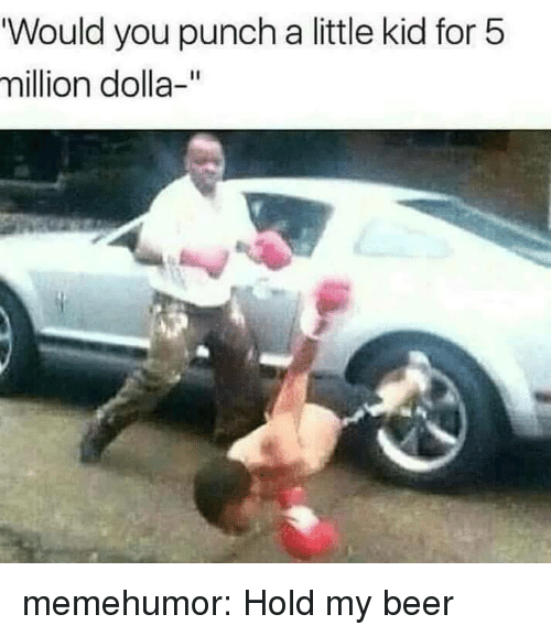 """hold my beer: """"Would you punch a little kid for 5  million dolla-"""" memehumor:  Hold my beer"""
