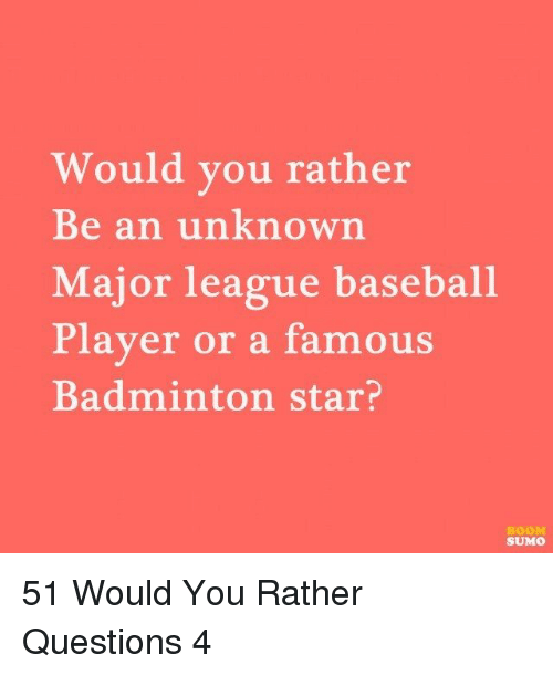 Baseball Player: Would you rather  Be an unknown  Major league baseball  Player or a famous  Badminton star?  BOOM  SUMO 51 Would You Rather Questions 4