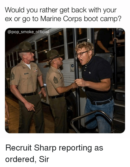 marine corps: Would you rather get back with your  ex or go to Marine Corps boot camp?  @pop_smoke officia Recruit Sharp reporting as ordered, Sir