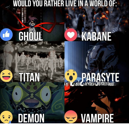 Vampirism: WOULD YOU RATHER LIVE IN A WORLD OF  GHOUL  KABANE  TITAN  DEMON  VAMPIRE