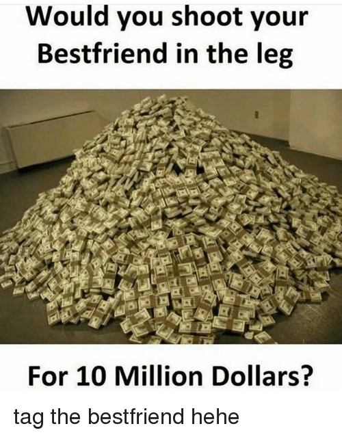 Funny, You, and For: Would you shoot your  Bestfriend in the leg  For 10 Million Dollars? tag the bestfriend hehe