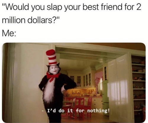 """Best Friend, Funny, and Best: """"Would you slap your best friend for 2  million dollars?""""  Me:  I'd do it for nothing!"""