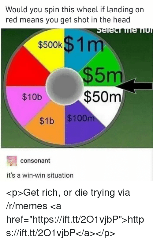 "Anaconda, Head, and Memes: Would you spin this wheel if landing on  red means you get shot in the head  s500k$ 1m  $5m  $50m  $10b  $1b $100  consonant  it's a win-win situation <p>Get rich, or die trying via /r/memes <a href=""https://ift.tt/2O1vjbP"">https://ift.tt/2O1vjbP</a></p>"