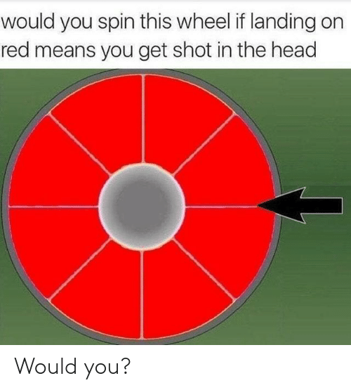 shot in the head: would you spin this wheel if landing on  red means you get shot in the head Would you?