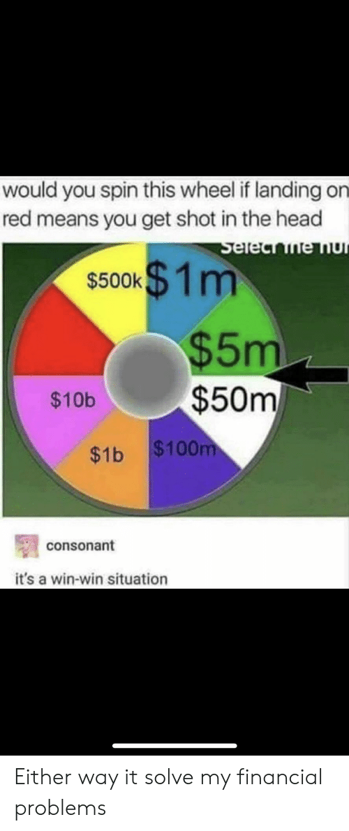 shot in the head: would you spin this wheel if landing on  red means you get shot in the head  s500k1m  $5m  $50m  $10b  $1b $100  consonant  it's a win-win situation Either way it solve my financial problems